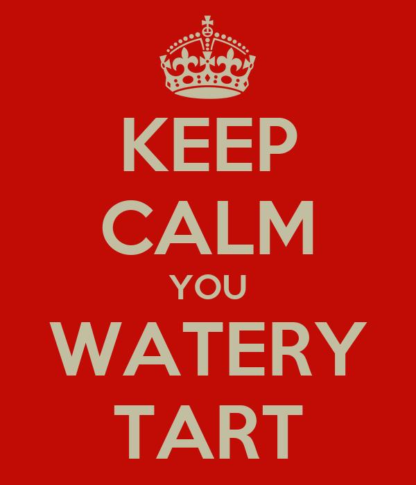 KEEP CALM YOU WATERY TART