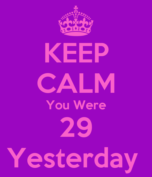 KEEP CALM You Were 29 Yesterday