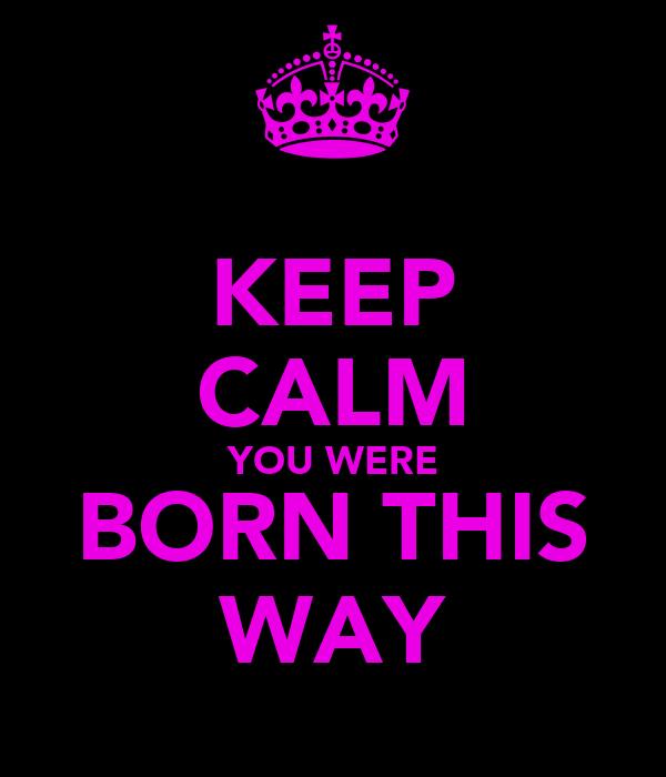 KEEP CALM YOU WERE BORN THIS WAY