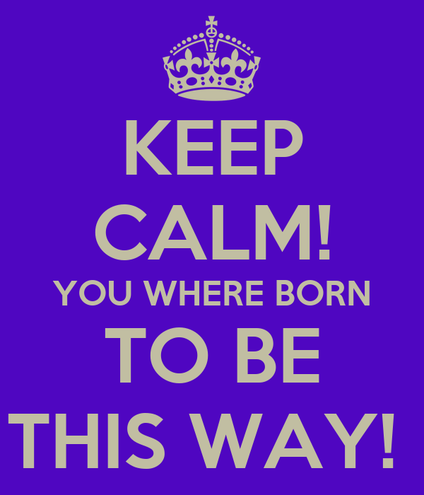 KEEP CALM! YOU WHERE BORN TO BE THIS WAY!