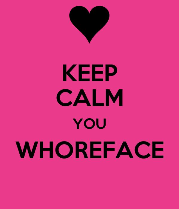 KEEP CALM YOU WHOREFACE