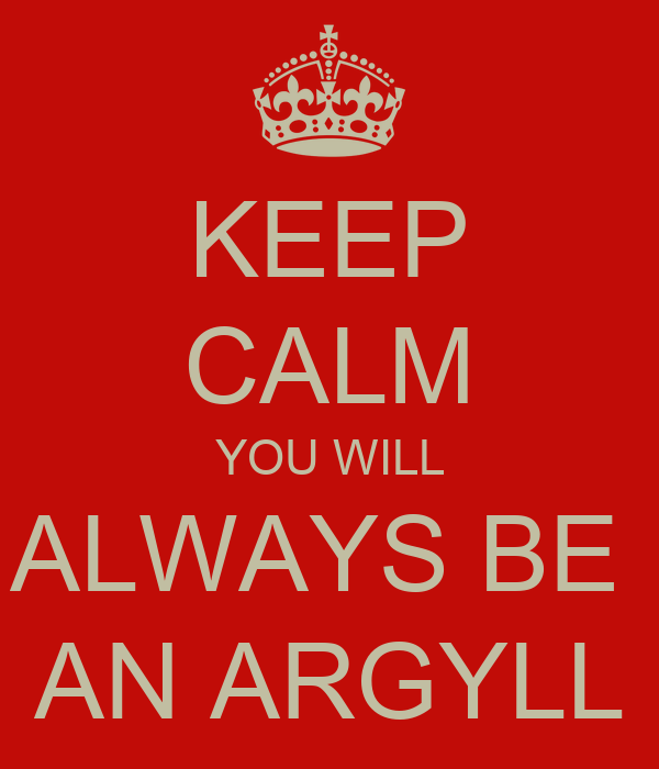 KEEP CALM YOU WILL ALWAYS BE  AN ARGYLL