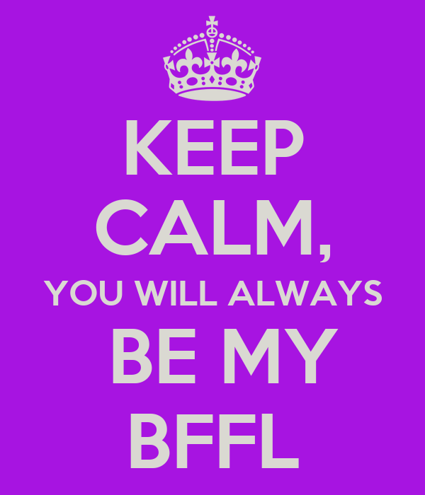 KEEP CALM, YOU WILL ALWAYS  BE MY BFFL