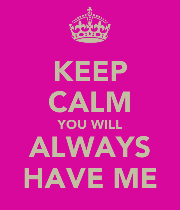 KEEP CALM YOU WILL ALWAYS HAVE ME