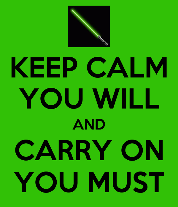 KEEP CALM YOU WILL AND CARRY ON YOU MUST