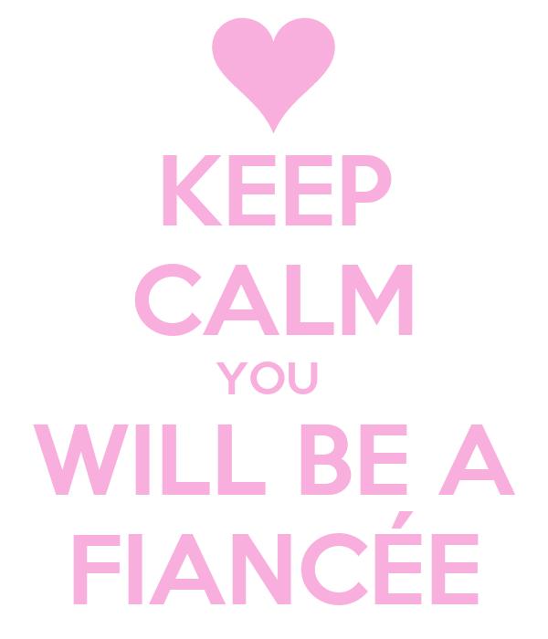 KEEP CALM YOU  WILL BE A FIANCÉE