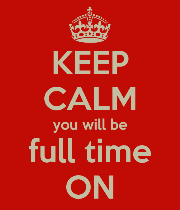 KEEP CALM you will be full time ON