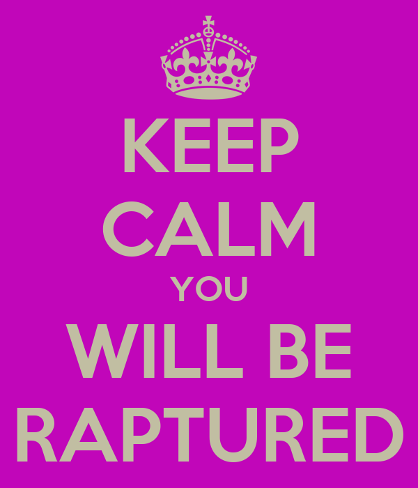 KEEP CALM YOU WILL BE RAPTURED