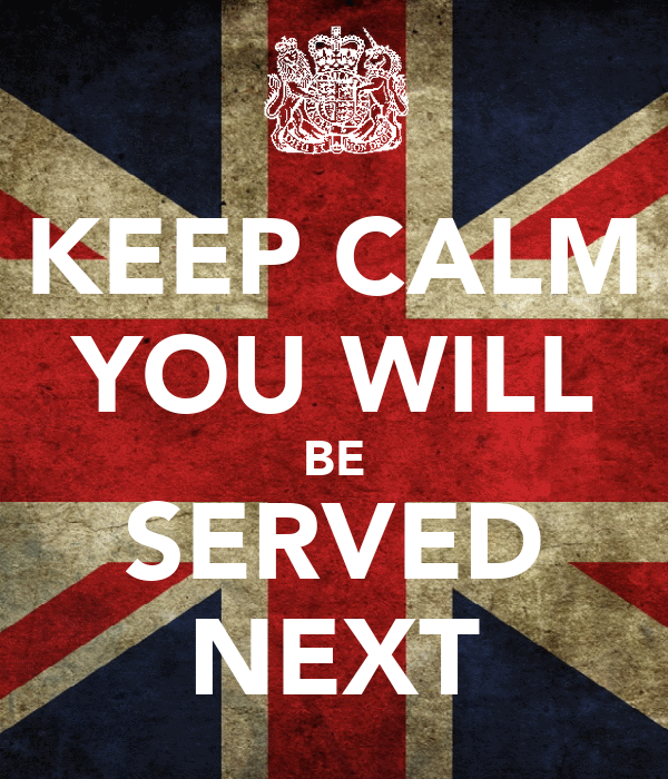KEEP CALM YOU WILL BE SERVED NEXT