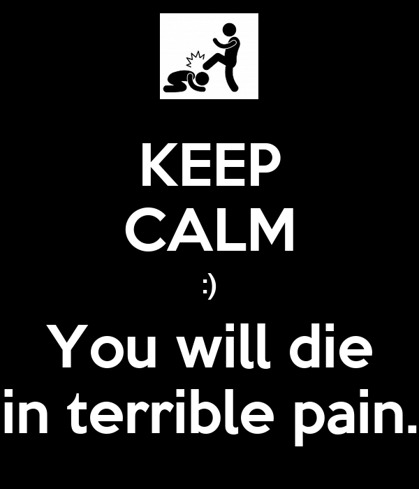 KEEP CALM :) You will die in terrible pain.