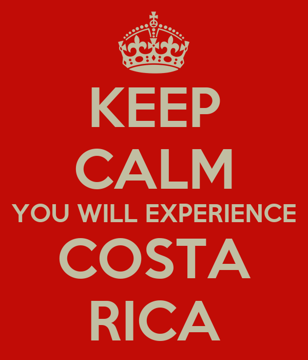 KEEP CALM YOU WILL EXPERIENCE COSTA RICA