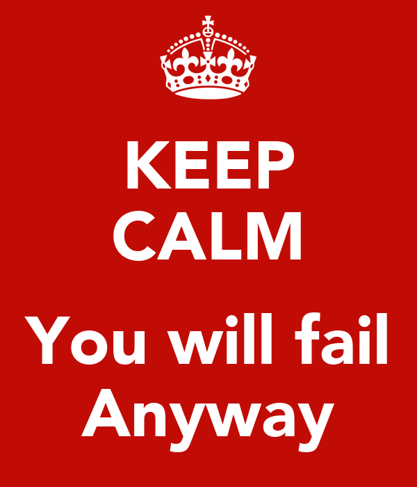 KEEP CALM  You will fail Anyway