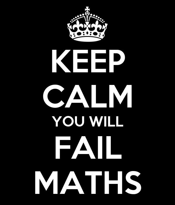 KEEP CALM YOU WILL FAIL MATHS