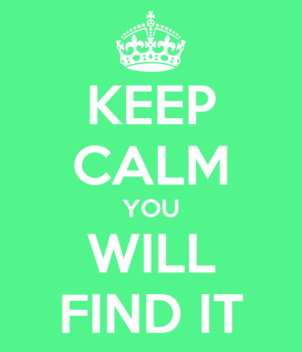KEEP CALM YOU WILL FIND IT