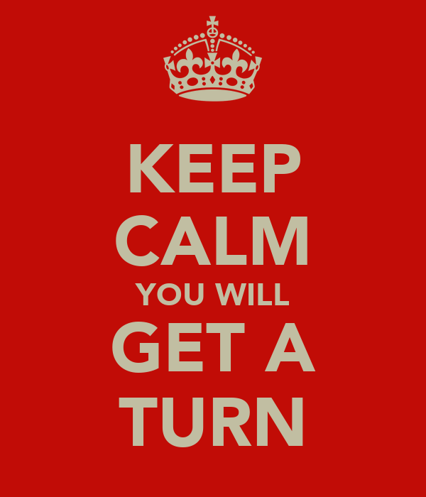 KEEP CALM YOU WILL GET A TURN
