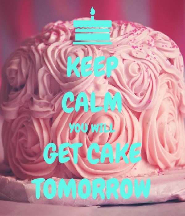 KEEP CALM YOU WILL GET CAKE TOMORROW