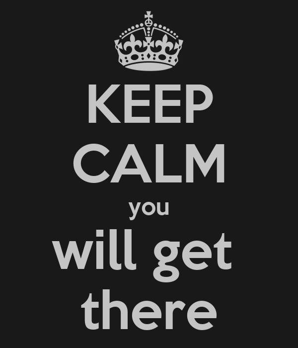 KEEP CALM you will get  there