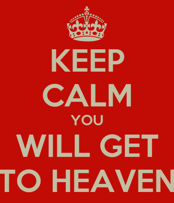 KEEP CALM YOU WILL GET TO HEAVEN