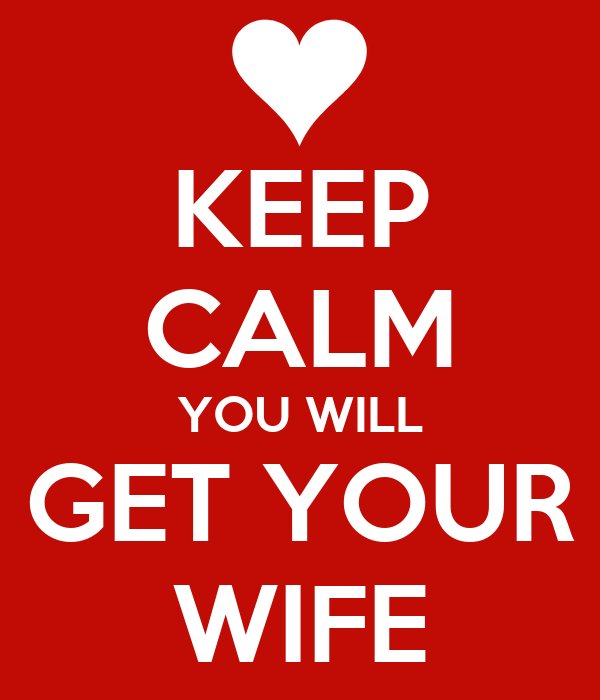 KEEP CALM YOU WILL GET YOUR WIFE