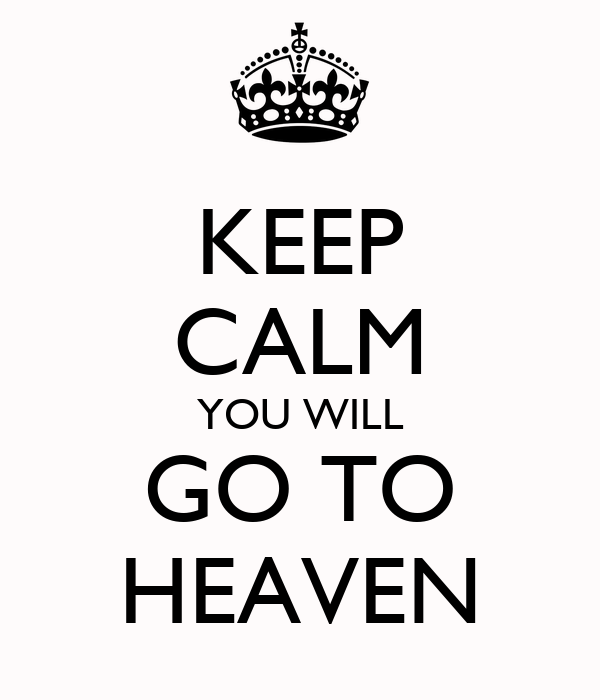 KEEP CALM YOU WILL GO TO HEAVEN