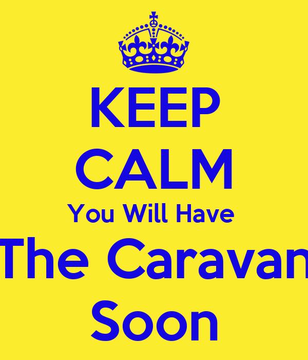 KEEP CALM You Will Have  The Caravan Soon