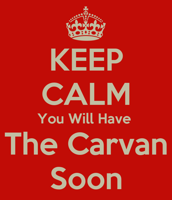 KEEP CALM You Will Have  The Carvan Soon