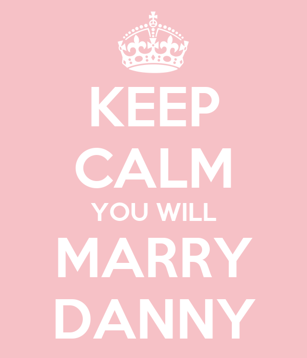 KEEP CALM YOU WILL MARRY DANNY