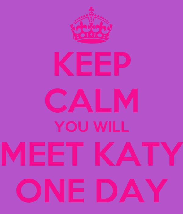 KEEP CALM YOU WILL MEET KATY ONE DAY