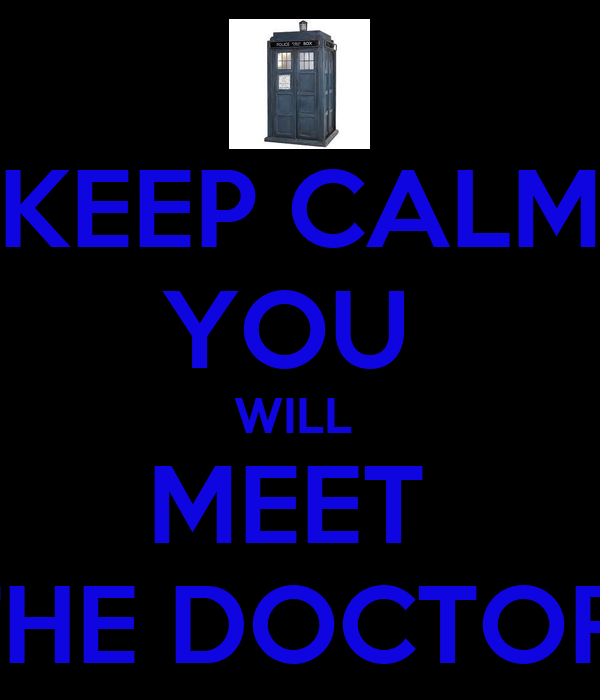 KEEP CALM YOU  WILL  MEET  THE DOCTOR!