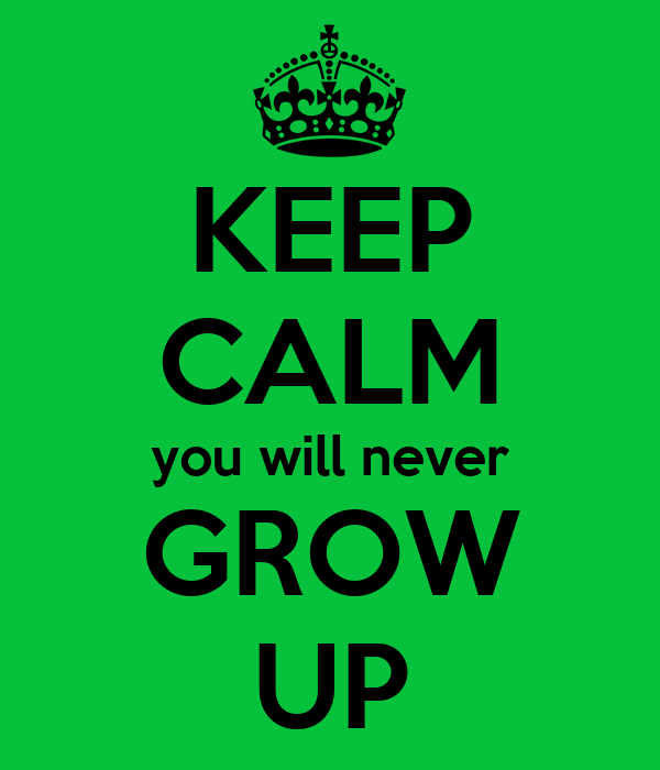 KEEP CALM You Will Never GROW UP