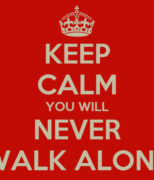 KEEP CALM YOU WILL NEVER WALK ALONE