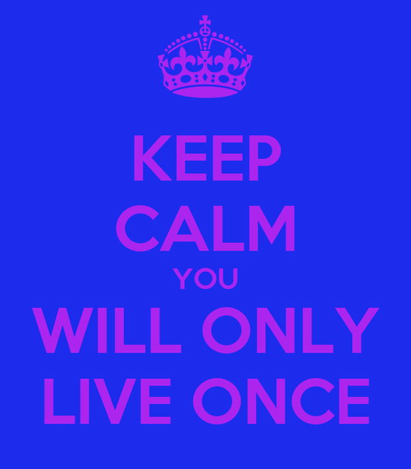 KEEP CALM YOU WILL ONLY LIVE ONCE