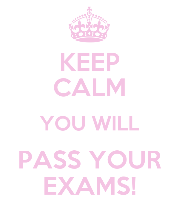 KEEP CALM YOU WILL PASS YOUR EXAMS!