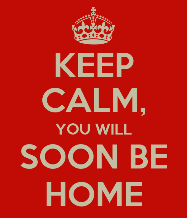 KEEP CALM, YOU WILL SOON BE HOME