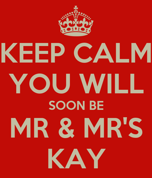 KEEP CALM YOU WILL SOON BE MR & MR'S KAY