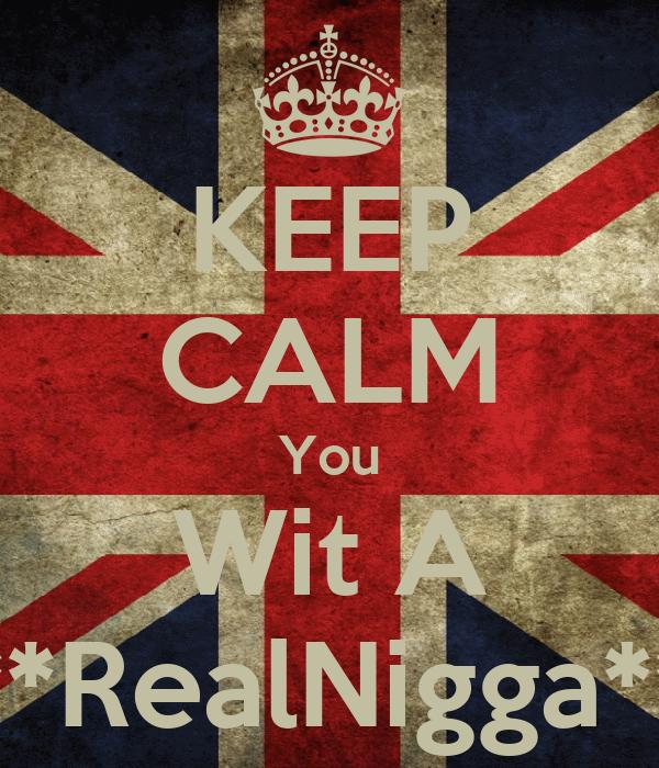 KEEP CALM You Wit A **RealNigga**