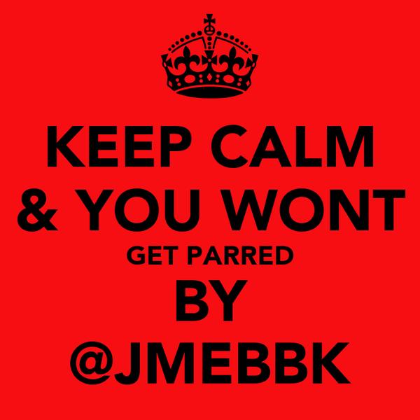 KEEP CALM & YOU WONT GET PARRED BY @JMEBBK