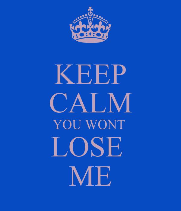 KEEP CALM YOU WONT  LOSE  ME