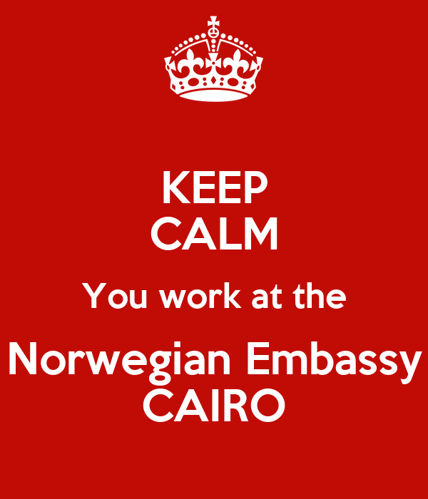 KEEP CALM You work at the Norwegian Embassy CAIRO