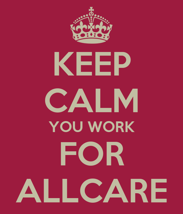 KEEP CALM YOU WORK FOR ALLCARE
