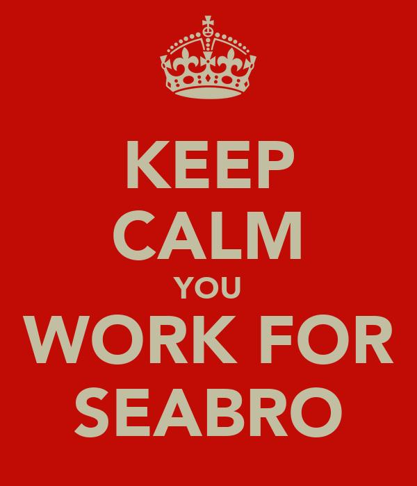 KEEP CALM YOU WORK FOR SEABRO