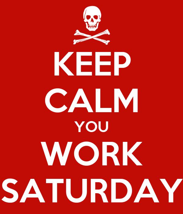 KEEP CALM YOU WORK SATURDAY