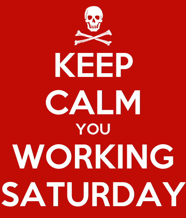 KEEP CALM YOU WORKING SATURDAY