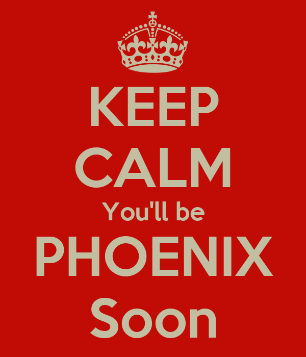 KEEP CALM You'll be PHOENIX Soon