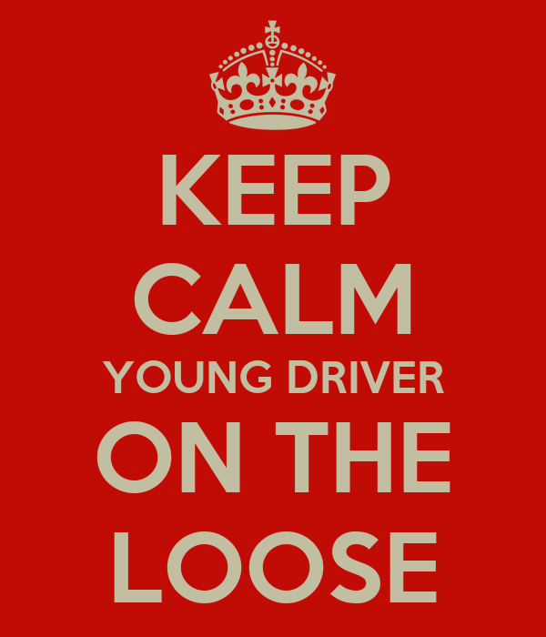 KEEP CALM YOUNG DRIVER ON THE LOOSE