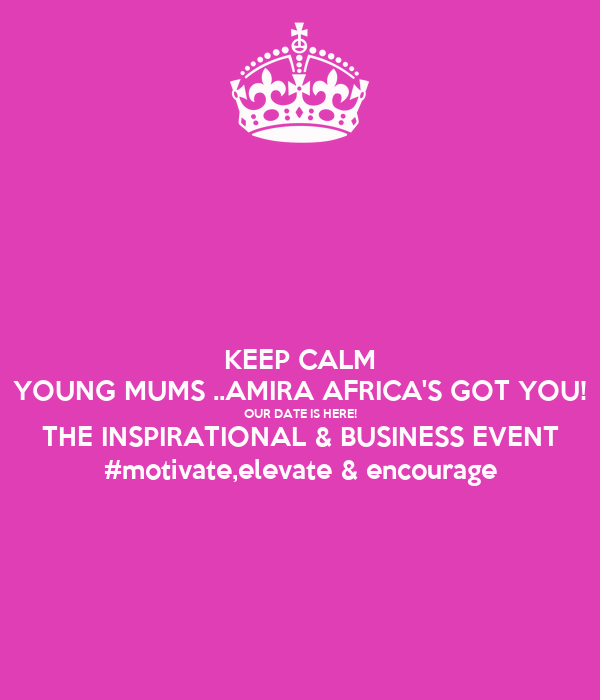KEEP CALM YOUNG MUMS ..AMIRA AFRICA'S GOT YOU! OUR DATE IS HERE! THE INSPIRATIONAL & BUSINESS EVENT #motivate,elevate & encourage