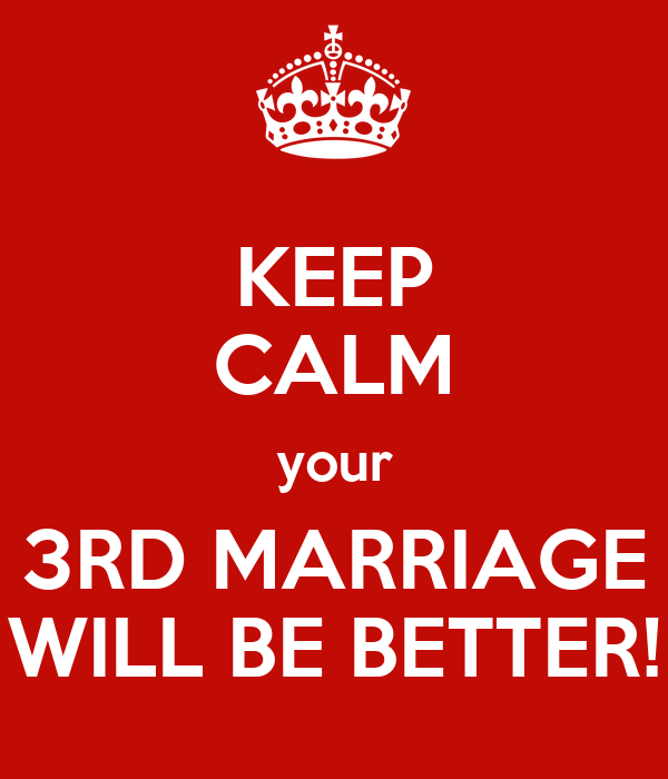 KEEP CALM your 3RD MARRIAGE WILL BE BETTER!