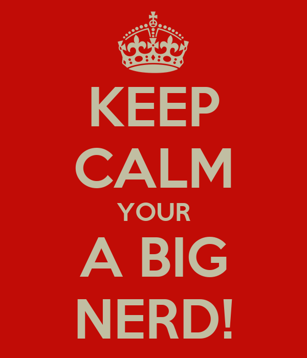 KEEP CALM YOUR A BIG NERD!