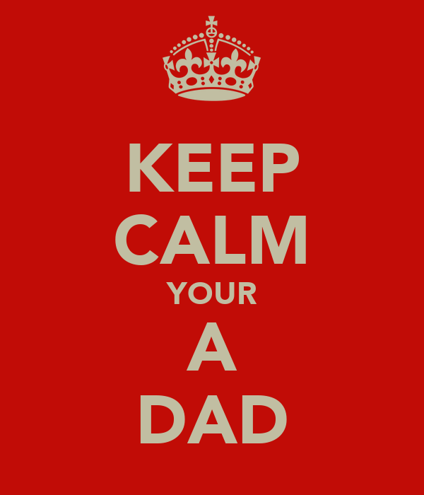 KEEP CALM YOUR A DAD