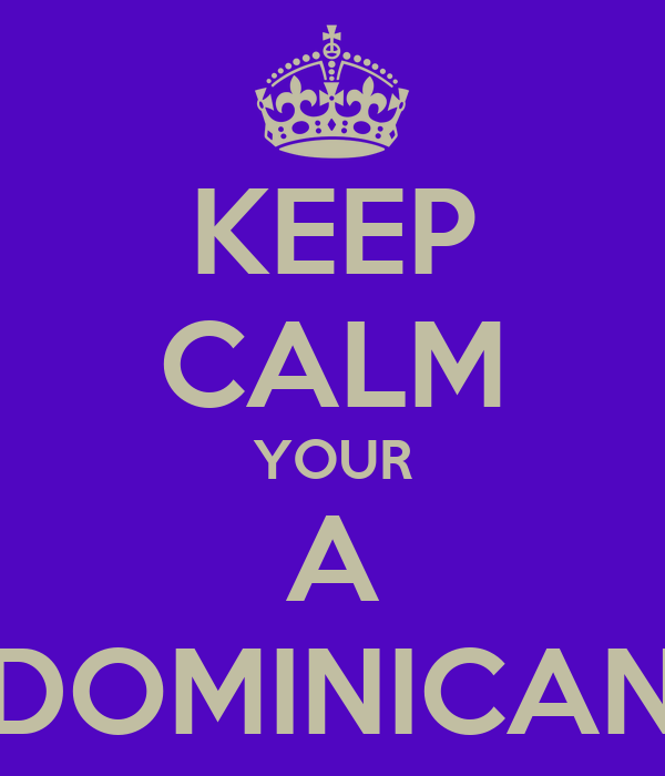 KEEP CALM YOUR A DOMINICAN